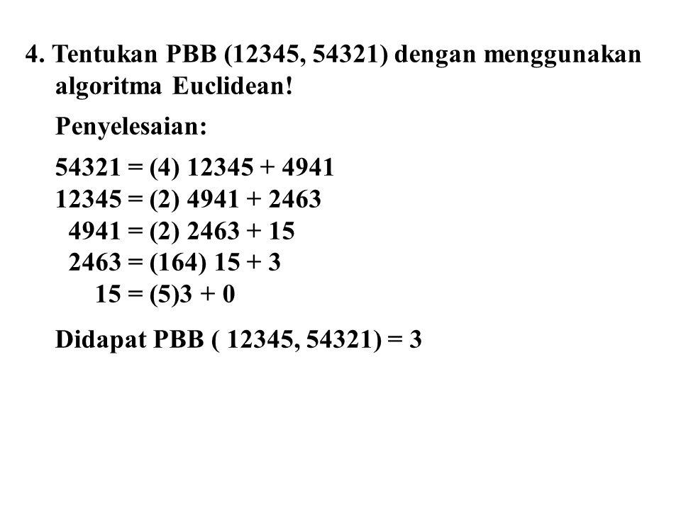 4. Tentukan PBB (12345, 54321) dengan menggunakan algoritma Euclidean! Penyelesaian: 54321 = (4) 12345 + 4941 12345 = (2) 4941 + 2463 4941 = (2) 2463