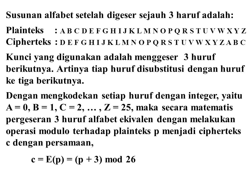 Secara umum fungsi enkripsi dan dekripsi pada Caesar cipher dapat dibuat lebih umum dengan menggeser huruf alfabet sejauh K, sehingga Proses enkripsi dilakukan dengan menggunakan rumus c = E(p) = (p + K) mod 26 Sedangkan dekripsi p = D(c) = (c – K) mod 26 Pada persamaan diatas K disebut kunci.