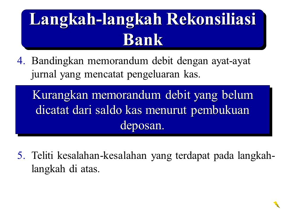 Langkah-langkah Rekonsiliasi Bank 4.Bandingkan memorandum debit dengan ayat-ayat jurnal yang mencatat pengeluaran kas. 5.Teliti kesalahan-kesalahan ya