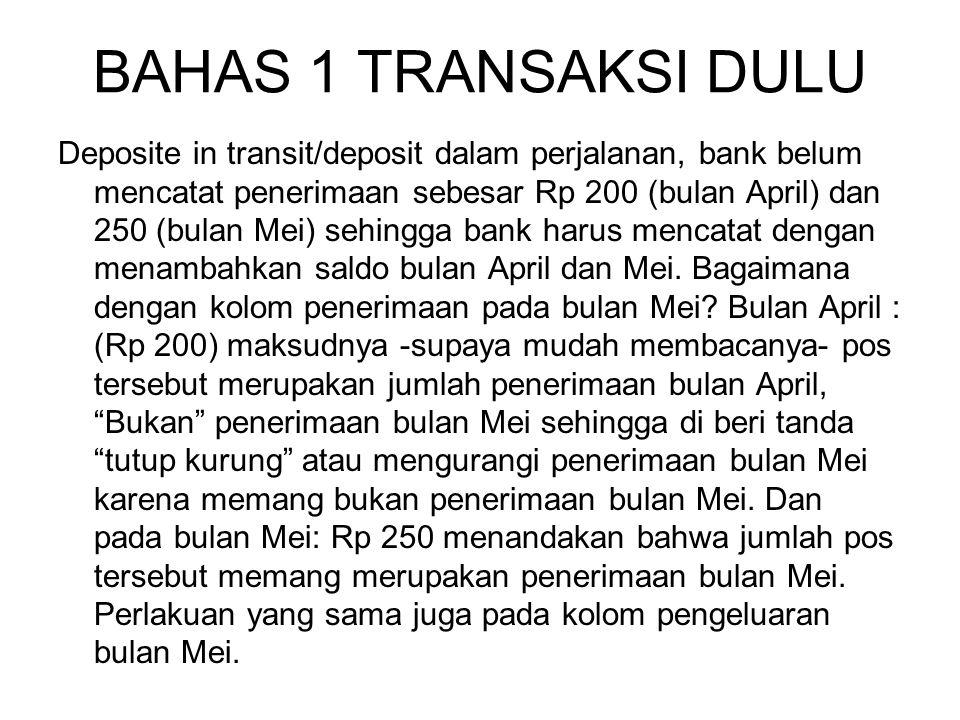 BAHAS 1 TRANSAKSI DULU Deposite in transit/deposit dalam perjalanan, bank belum mencatat penerimaan sebesar Rp 200 (bulan April) dan 250 (bulan Mei) s