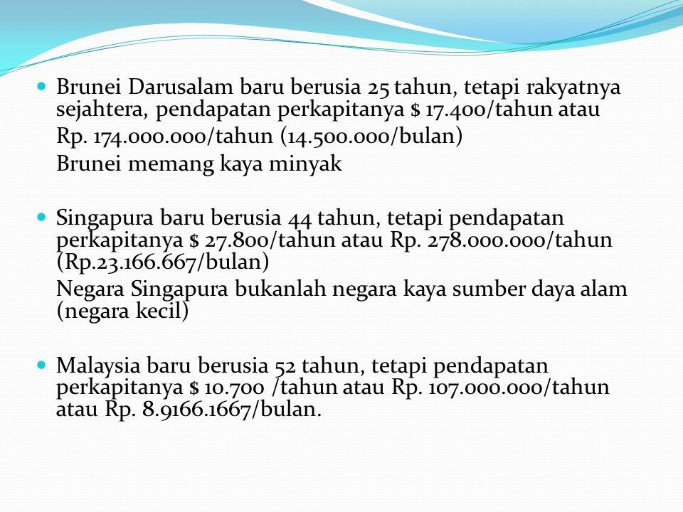Brunei Darusalam baru berusia 25 tahun, tetapi rakyatnya sejahtera, pendapatan perkapitanya $ 17.400/tahun atau Rp.