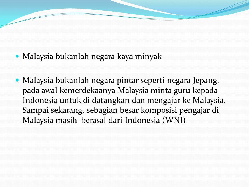 Malaysia bukanlah negara kaya minyak Malaysia bukanlah negara pintar seperti negara Jepang, pada awal kemerdekaanya Malaysia minta guru kepada Indonesia untuk di datangkan dan mengajar ke Malaysia.