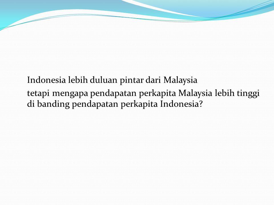Indonesia lebih duluan pintar dari Malaysia tetapi mengapa pendapatan perkapita Malaysia lebih tinggi di banding pendapatan perkapita Indonesia?