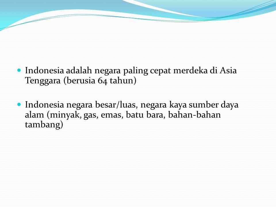 Indonesia adalah negara paling cepat merdeka di Asia Tenggara (berusia 64 tahun) Indonesia negara besar/luas, negara kaya sumber daya alam (minyak, gas, emas, batu bara, bahan-bahan tambang)