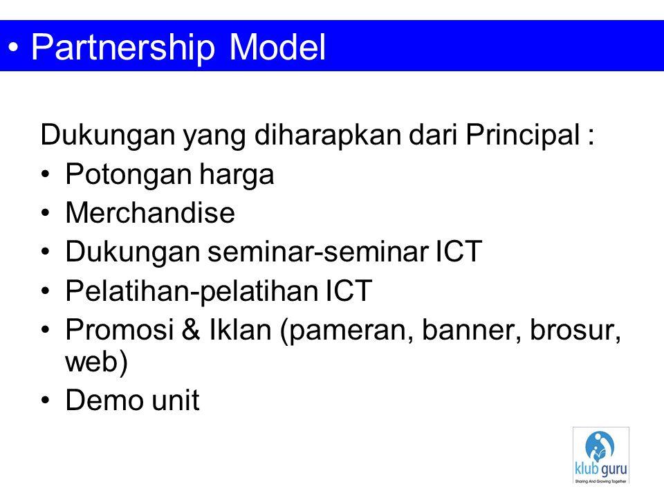 Dukungan yang diharapkan dari Principal : Potongan harga Merchandise Dukungan seminar-seminar ICT Pelatihan-pelatihan ICT Promosi & Iklan (pameran, banner, brosur, web) Demo unit Partnership Model