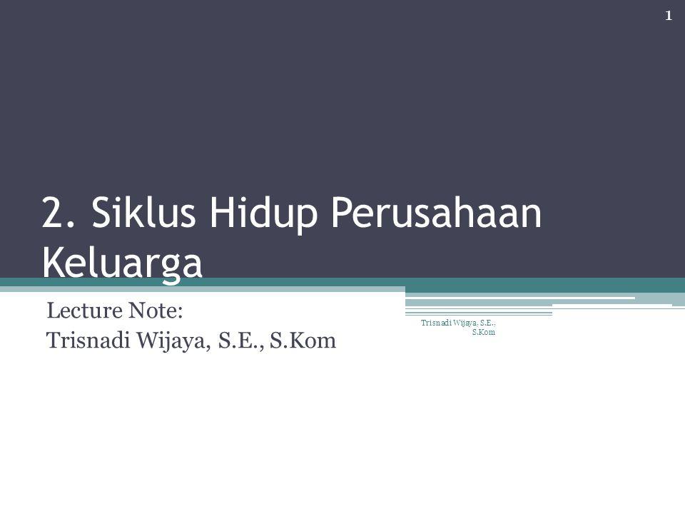 2. Siklus Hidup Perusahaan Keluarga Lecture Note: Trisnadi Wijaya, S.E., S.Kom 1