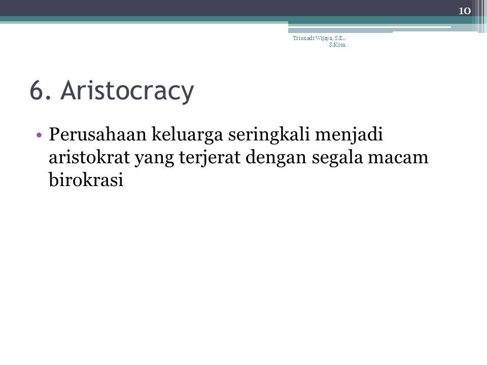 6. Aristocracy Perusahaan keluarga seringkali menjadi aristokrat yang terjerat dengan segala macam birokrasi Trisnadi Wijaya, S.E., S.Kom 10