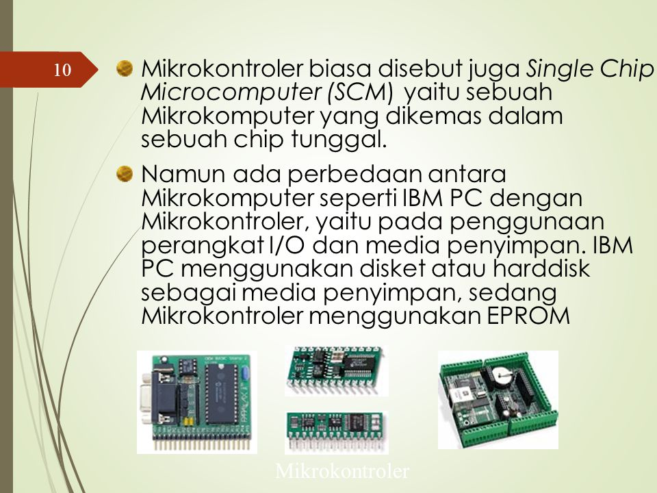 Perbedaan Mikroprosesor dan Mikrokontroler  Mikroprosesor adalah bagian CPU (Central Processing Unit) dari sebuah komputer, tanpa memori, tanpa I/O, dan peripheral yang dibutuhkan oleh sebuah sistem lengkap.