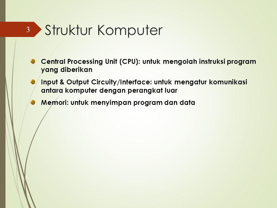 Struktur Komputer Central Processing Unit (CPU): untuk mengolah instruksi program yang diberikan Input & Output Circuity/Interface: untuk mengatur komunikasi antara komputer dengan perangkat luar Memori: untuk menyimpan program dan data 3