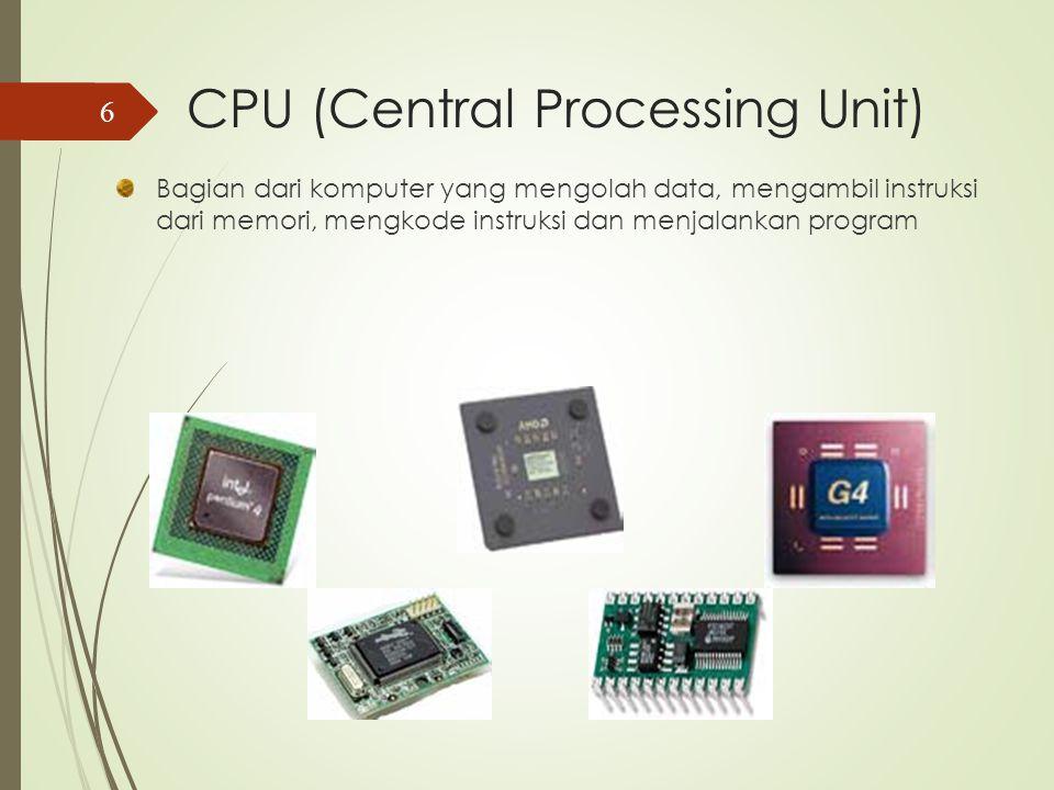 CPU (Central Processing Unit) Bagian dari komputer yang mengolah data, mengambil instruksi dari memori, mengkode instruksi dan menjalankan program 6