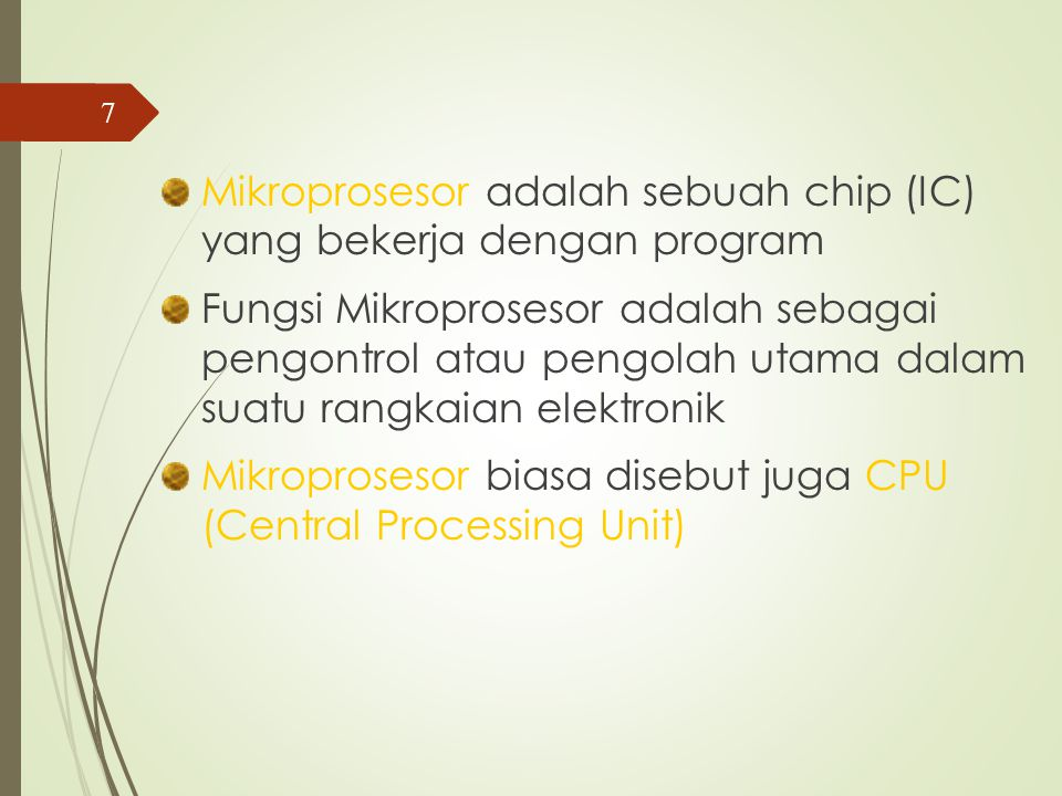 Mikroprosesor adalah sebuah chip (IC) yang bekerja dengan program Fungsi Mikroprosesor adalah sebagai pengontrol atau pengolah utama dalam suatu rangkaian elektronik Mikroprosesor biasa disebut juga CPU (Central Processing Unit) 7