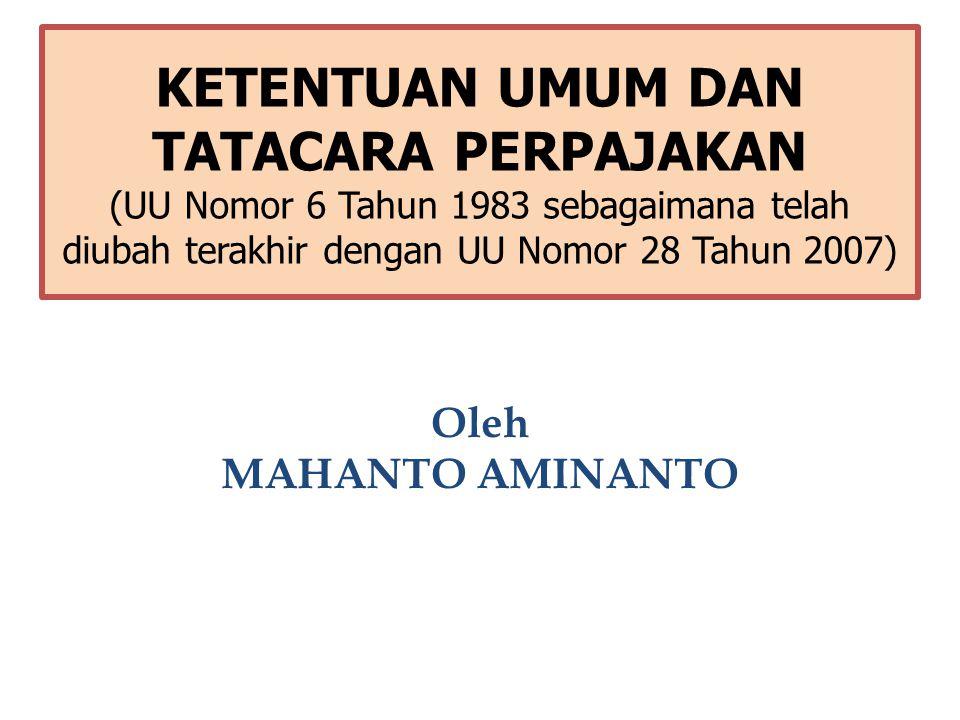KETENTUAN UMUM DAN TATACARA PERPAJAKAN (UU Nomor 6 Tahun 1983 sebagaimana telah diubah terakhir dengan UU Nomor 28 Tahun 2007) Oleh MAHANTO AMINANTO