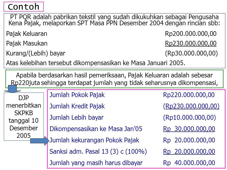 Contoh PT PQR adalah pabrikan tekstil yang sudah dikukuhkan sebagai Pengusaha Kena Pajak, melaporkan SPT Masa PPN Desember 2004 dengan rincian sbb: Pajak KeluaranRp200.000.000,00 Pajak MasukanRp230.000.000,00 Kurang/(Lebih) bayar(Rp30.000.000,00) Atas kelebihan tersebut dikompensasikan ke Masa Januari 2005.