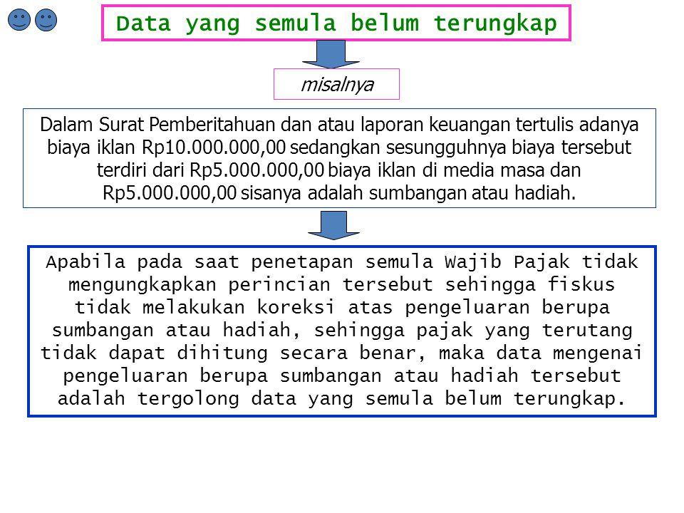Data yang semula belum terungkap misalnya Dalam Surat Pemberitahuan dan atau laporan keuangan tertulis adanya biaya iklan Rp10.000.000,00 sedangkan sesungguhnya biaya tersebut terdiri dari Rp5.000.000,00 biaya iklan di media masa dan Rp5.000.000,00 sisanya adalah sumbangan atau hadiah.