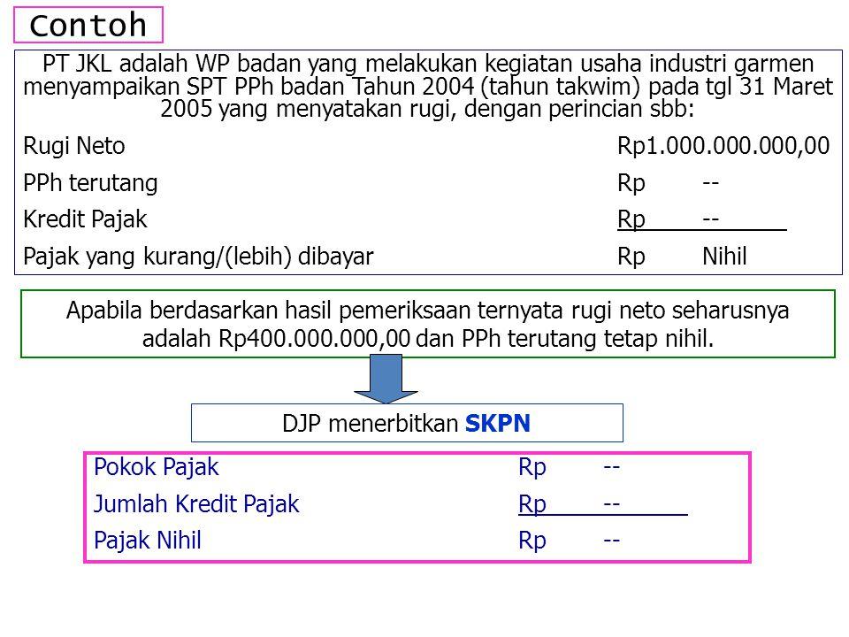 Contoh PT JKL adalah WP badan yang melakukan kegiatan usaha industri garmen menyampaikan SPT PPh badan Tahun 2004 (tahun takwim) pada tgl 31 Maret 2005 yang menyatakan rugi, dengan perincian sbb: Rugi NetoRp1.000.000.000,00 PPh terutangRp-- Kredit PajakRp-- Pajak yang kurang/(lebih) dibayarRpNihil Apabila berdasarkan hasil pemeriksaan ternyata rugi neto seharusnya adalah Rp400.000.000,00 dan PPh terutang tetap nihil.