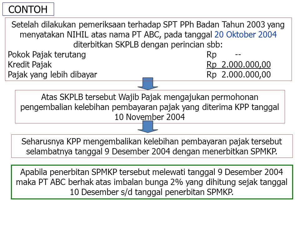 CONTOH Atas SKPLB tersebut Wajib Pajak mengajukan permohonan pengembalian kelebihan pembayaran pajak yang diterima KPP tanggal 10 November 2004 Setelah dilakukan pemeriksaan terhadap SPT PPh Badan Tahun 2003 yang menyatakan NIHIL atas nama PT ABC, pada tanggal 20 Oktober 2004 diterbitkan SKPLB dengan perincian sbb: Pokok Pajak terutangRp-- Kredit PajakRp 2.000.000,00 Pajak yang lebih dibayarRp 2.000.000,00 Seharusnya KPP mengembalikan kelebihan pembayaran pajak tersebut selambatnya tanggal 9 Desember 2004 dengan menerbitkan SPMKP.