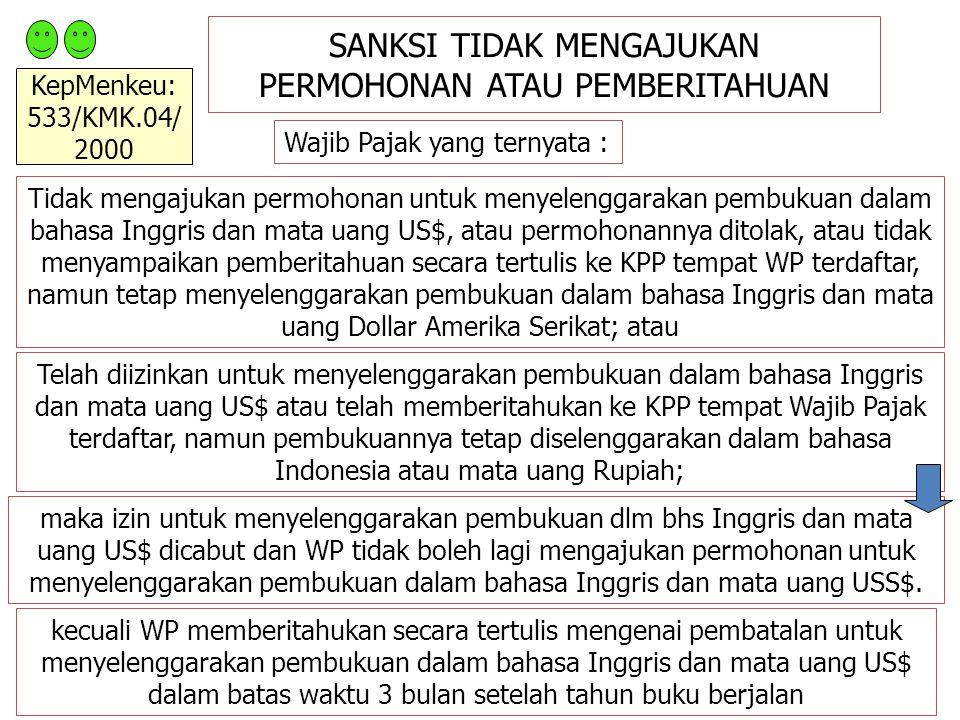 SANKSI TIDAK MENGAJUKAN PERMOHONAN ATAU PEMBERITAHUAN Wajib Pajak yang ternyata : Tidak mengajukan permohonan untuk menyelenggarakan pembukuan dalam bahasa Inggris dan mata uang US$, atau permohonannya ditolak, atau tidak menyampaikan pemberitahuan secara tertulis ke KPP tempat WP terdaftar, namun tetap menyelenggarakan pembukuan dalam bahasa Inggris dan mata uang Dollar Amerika Serikat; atau Telah diizinkan untuk menyelenggarakan pembukuan dalam bahasa Inggris dan mata uang US$ atau telah memberitahukan ke KPP tempat Wajib Pajak terdaftar, namun pembukuannya tetap diselenggarakan dalam bahasa Indonesia atau mata uang Rupiah; maka izin untuk menyelenggarakan pembukuan dlm bhs Inggris dan mata uang US$ dicabut dan WP tidak boleh lagi mengajukan permohonan untuk menyelenggarakan pembukuan dalam bahasa Inggris dan mata uang USS$.