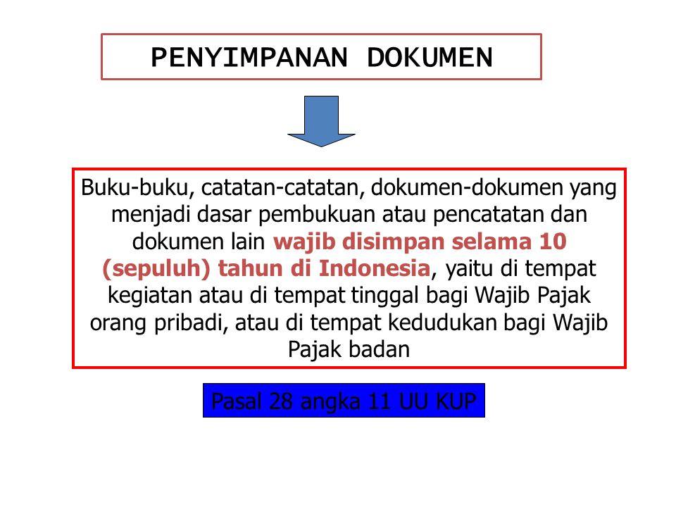 PENYIMPANAN DOKUMEN Buku-buku, catatan-catatan, dokumen-dokumen yang menjadi dasar pembukuan atau pencatatan dan dokumen lain wajib disimpan selama 10 (sepuluh) tahun di Indonesia, yaitu di tempat kegiatan atau di tempat tinggal bagi Wajib Pajak orang pribadi, atau di tempat kedudukan bagi Wajib Pajak badan Pasal 28 angka 11 UU KUP