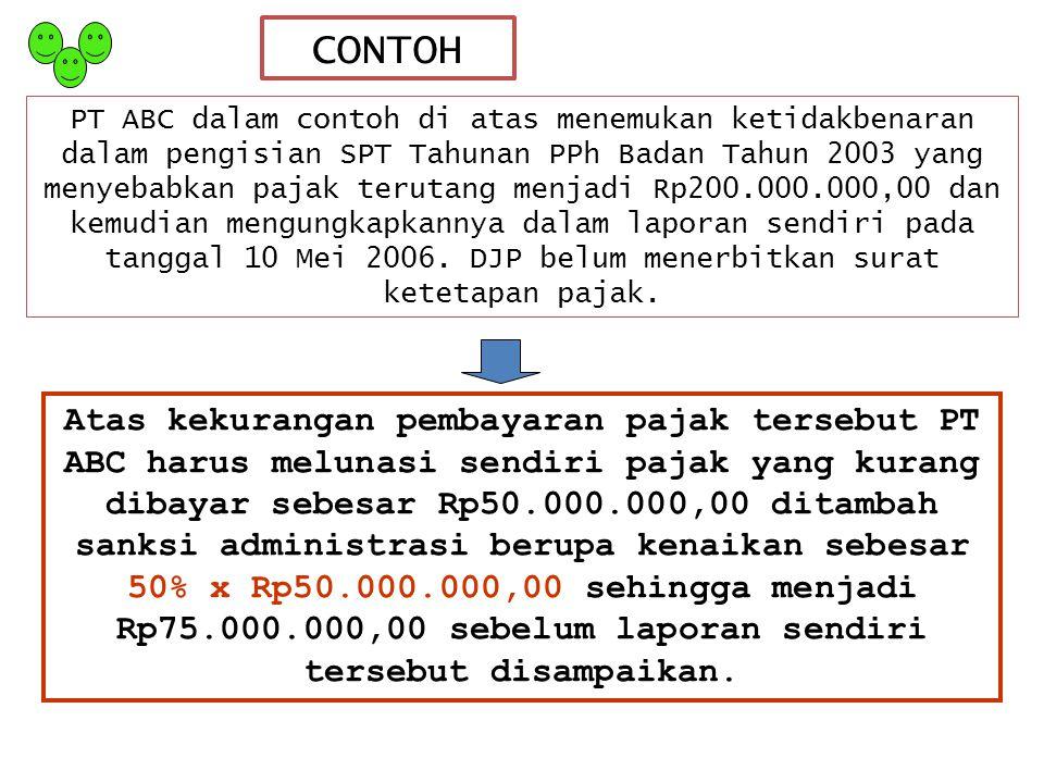 CONTOH PT ABC dalam contoh di atas menemukan ketidakbenaran dalam pengisian SPT Tahunan PPh Badan Tahun 2003 yang menyebabkan pajak terutang menjadi Rp200.000.000,00 dan kemudian mengungkapkannya dalam laporan sendiri pada tanggal 10 Mei 2006.