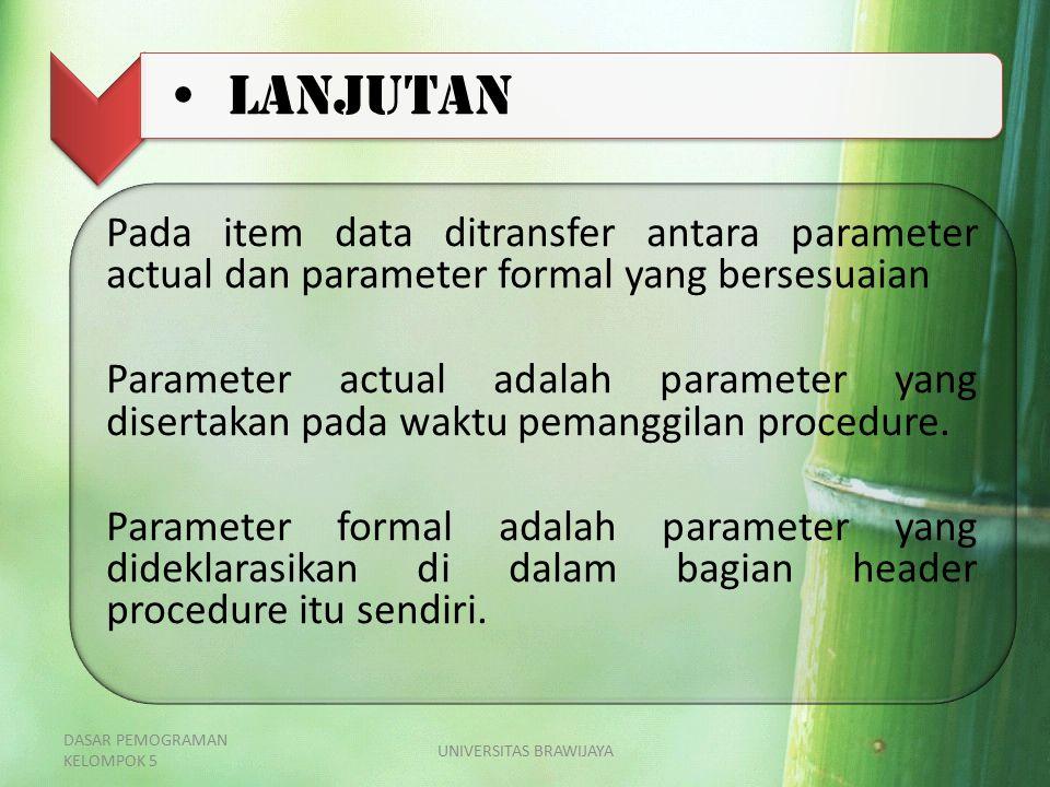 LANJUTAN Pada item data ditransfer antara parameter actual dan parameter formal yang bersesuaian Parameter actual adalah parameter yang disertakan pad