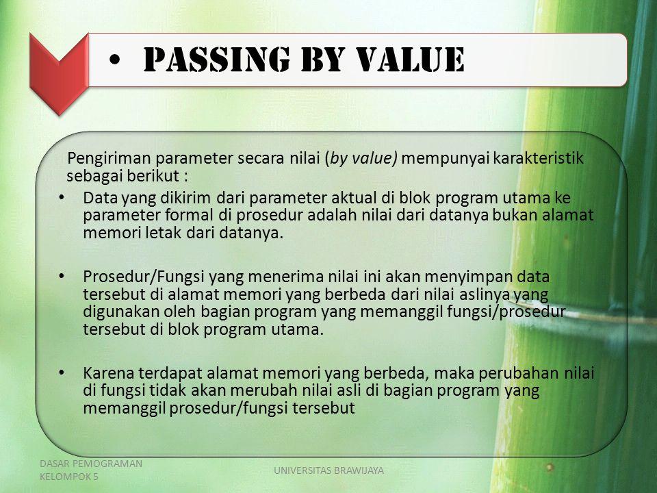 Passing by value Pengiriman parameter secara nilai (by value) mempunyai karakteristik sebagai berikut : Data yang dikirim dari parameter aktual di blok program utama ke parameter formal di prosedur adalah nilai dari datanya bukan alamat memori letak dari datanya.