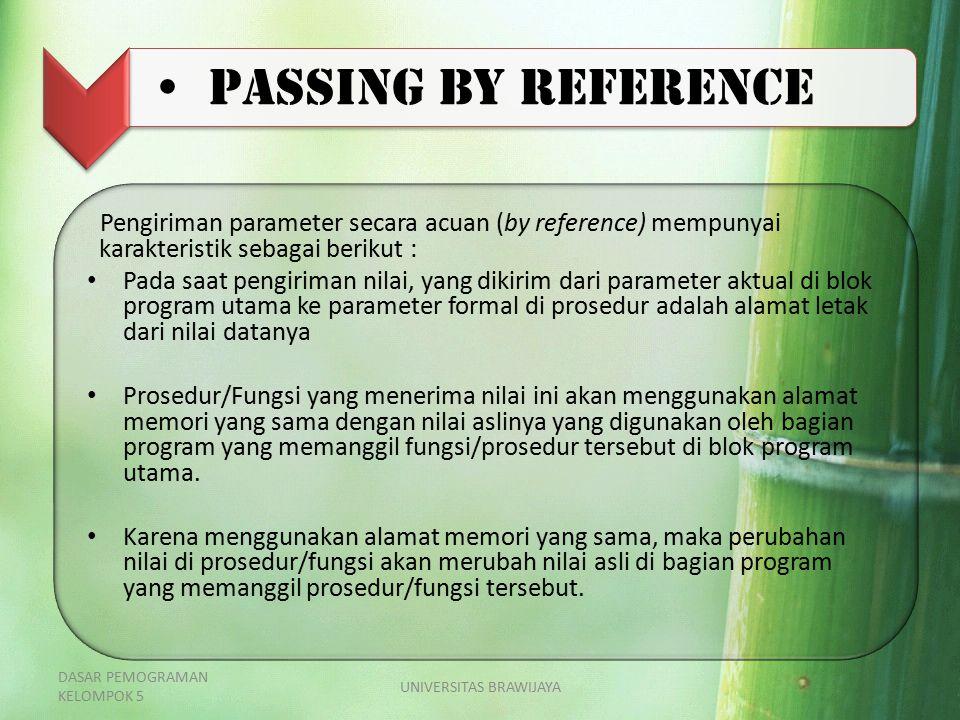 Passing by reference Pengiriman parameter secara acuan (by reference) mempunyai karakteristik sebagai berikut : Pada saat pengiriman nilai, yang dikir