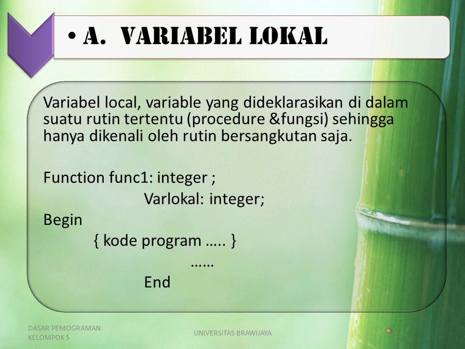 A. Variabel Lokal Variabel local, variable yang dideklarasikan di dalam suatu rutin tertentu (procedure &fungsi) sehingga hanya dikenali oleh rutin be