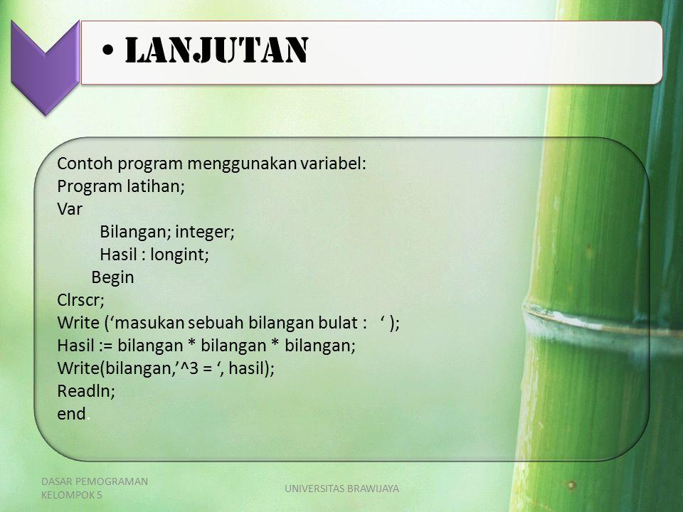 Contoh program menggunakan variabel: Program latihan; Var Bilangan; integer; Hasil : longint; Begin Clrscr; Write ('masukan sebuah bilangan bulat : ' ); Hasil := bilangan * bilangan * bilangan; Write(bilangan,'^3 = ', hasil); Readln; end.