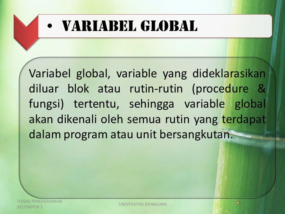 Variabel Global Variabel global, variable yang dideklarasikan diluar blok atau rutin-rutin (procedure & fungsi) tertentu, sehingga variable global aka