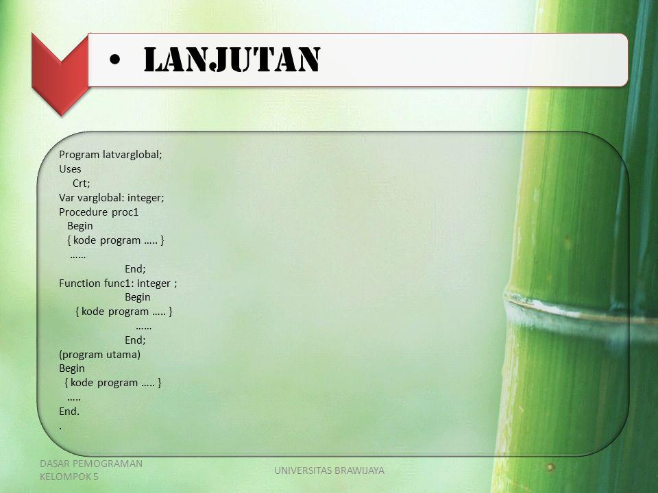 LANJUTAN Program latvarglobal; Uses Crt; Var varglobal: integer; Procedure proc1 Begin { kode program ….. } …… End; Function func1: integer ; Begin {