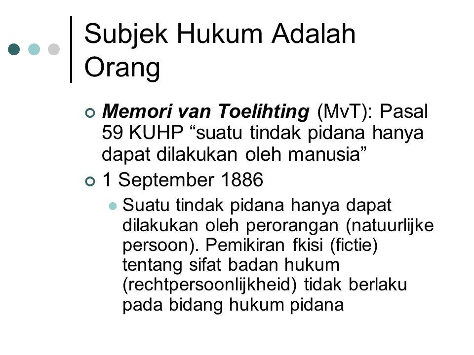 Subjek Hukum Adalah Orang Memori van Toelihting (MvT): Pasal 59 KUHP suatu tindak pidana hanya dapat dilakukan oleh manusia 1 September 1886 Suatu tindak pidana hanya dapat dilakukan oleh perorangan (natuurlijke persoon).