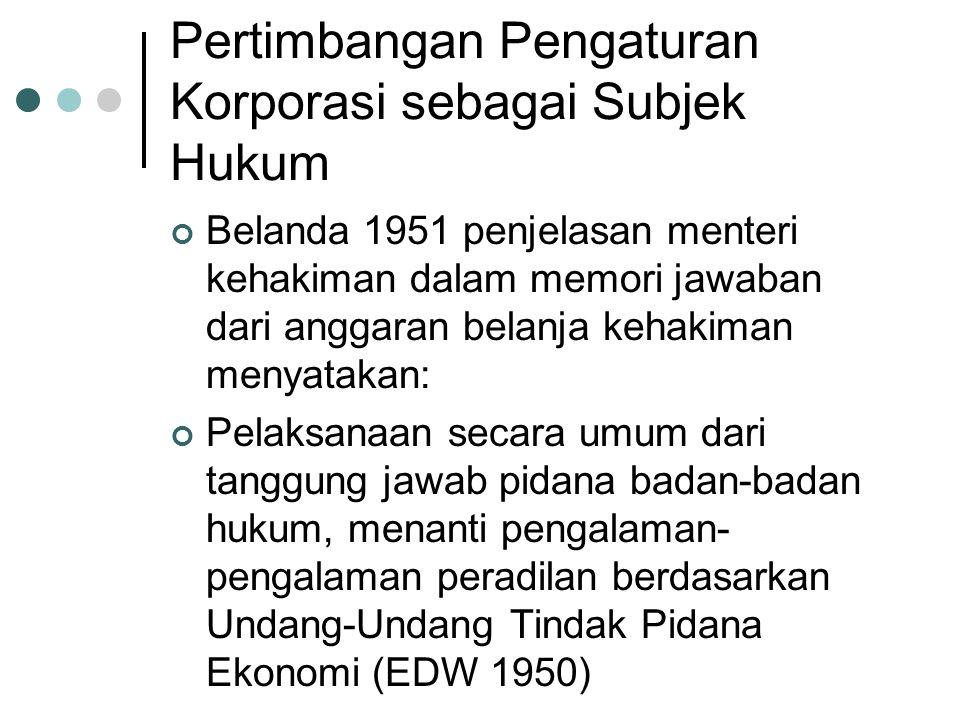 Pertimbangan Pengaturan Korporasi sebagai Subjek Hukum Belanda 1951 penjelasan menteri kehakiman dalam memori jawaban dari anggaran belanja kehakiman menyatakan: Pelaksanaan secara umum dari tanggung jawab pidana badan-badan hukum, menanti pengalaman- pengalaman peradilan berdasarkan Undang-Undang Tindak Pidana Ekonomi (EDW 1950)