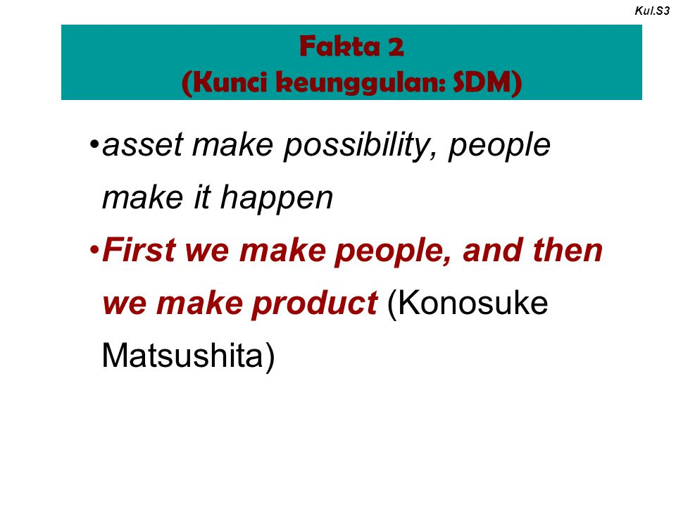 Fakta 2 (Kunci keunggulan: SDM) Kul.S3 asset make possibility, people make it happen First we make people, and then we make product (Konosuke Matsushi