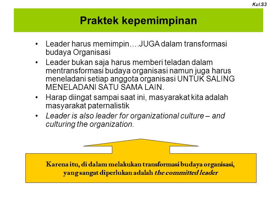 Praktek kepemimpinan Leader harus memimpin….JUGA dalam transformasi budaya Organisasi Leader bukan saja harus memberi teladan dalam mentransformasi budaya organisasi namun juga harus meneladani setiap anggota organisasi UNTUK SALING MENELADANI SATU SAMA LAIN.