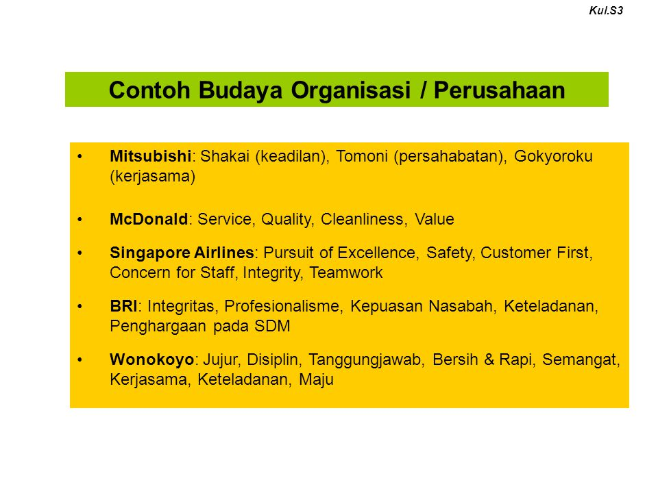Mitsubishi: Shakai (keadilan), Tomoni (persahabatan), Gokyoroku (kerjasama) McDonald: Service, Quality, Cleanliness, Value Singapore Airlines: Pursuit