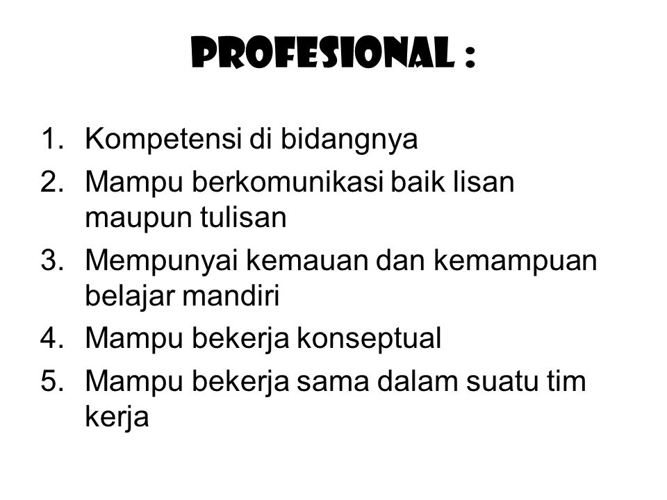 Profesional : 1.Kompetensi di bidangnya 2.Mampu berkomunikasi baik lisan maupun tulisan 3.Mempunyai kemauan dan kemampuan belajar mandiri 4.Mampu bekerja konseptual 5.Mampu bekerja sama dalam suatu tim kerja