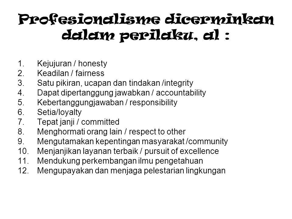 Profesionalisme dicerminkan dalam perilaku, al : 1.Kejujuran / honesty 2.Keadilan / fairness 3.Satu pikiran, ucapan dan tindakan /integrity 4.Dapat di