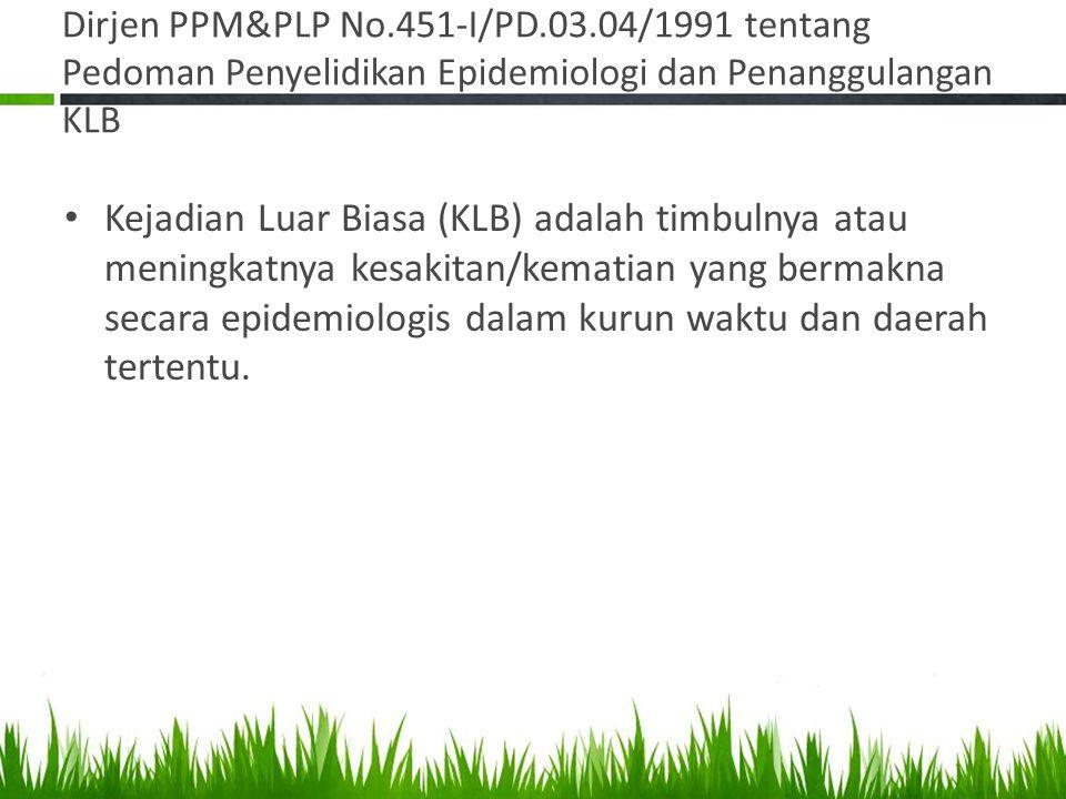 Dirjen PPM&PLP No.451-I/PD.03.04/1991 tentang Pedoman Penyelidikan Epidemiologi dan Penanggulangan KLB Kejadian Luar Biasa (KLB) adalah timbulnya atau