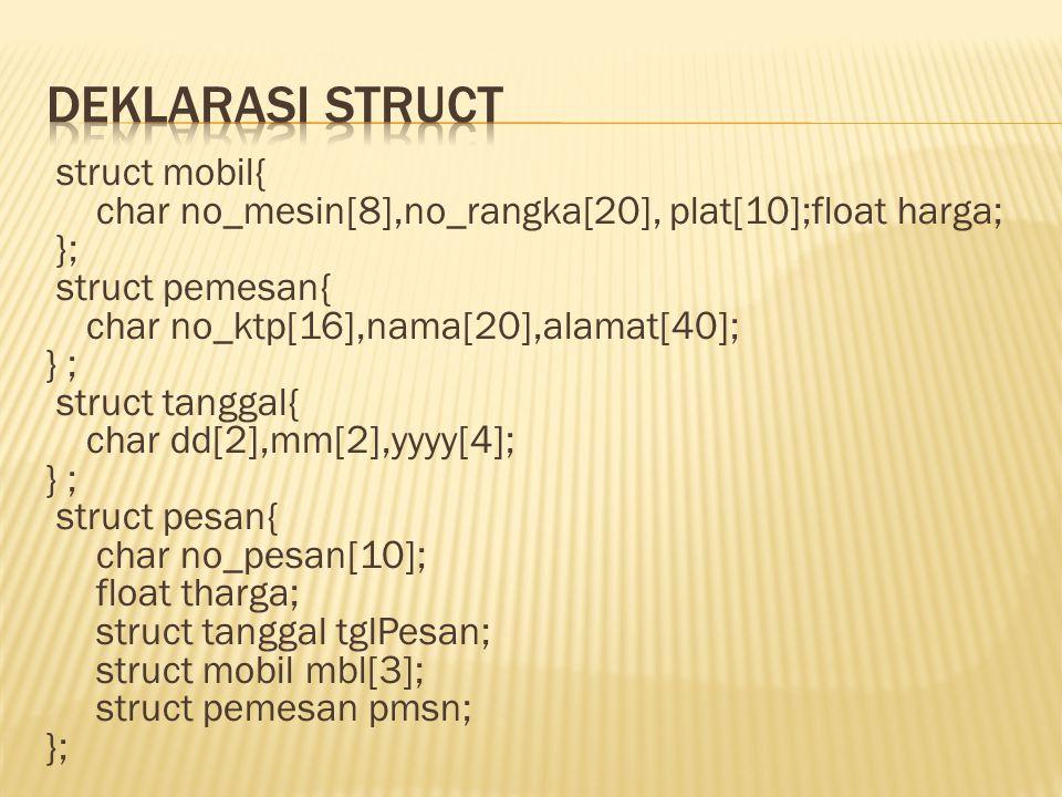struct mobil{ char no_mesin[8],no_rangka[20], plat[10];float harga; }; struct pemesan{ char no_ktp[16],nama[20],alamat[40]; } ; struct tanggal{ char dd[2],mm[2],yyyy[4]; } ; struct pesan{ char no_pesan[10]; float tharga; struct tanggal tglPesan; struct mobil mbl[3]; struct pemesan pmsn; };