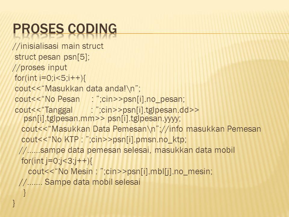 //inisialisasi main struct struct pesan psn[5]; //proses input for(int i=0;i<5;i++){ cout<< Masukkan data anda!\n ; cout >psn[i].no_pesan; cout >psn[i].tglpesan.dd>> psn[i].tglpesan.mm>> psn[i].tglpesan.yyyy; cout<< Masukkan Data Pemesan\n ;//info masukkan Pemesan cout >psn[i].pmsn.no_ktp; //……sampe data pemesan selesai, masukkan data mobil for(int j=0;j<3;j++){ cout >psn[i].mbl[j].no_mesin; //…….