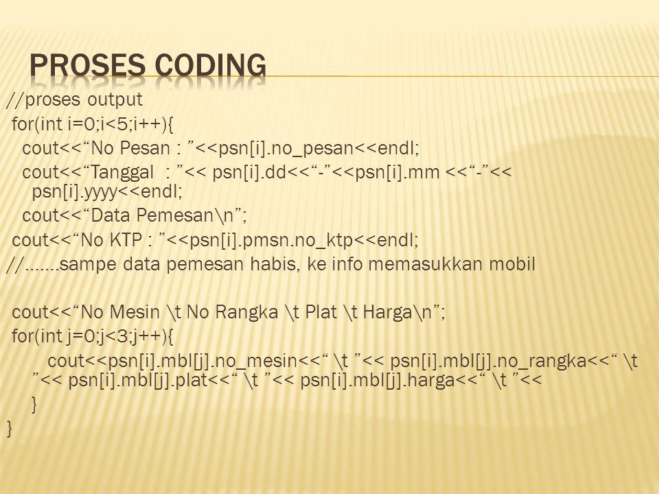 //proses output for(int i=0;i<5;i++){ cout<< No Pesan : <<psn[i].no_pesan<<endl; cout<< Tanggal : << psn[i].dd<< - <<psn[i].mm << - << psn[i].yyyy<<endl; cout<< Data Pemesan\n ; cout<< No KTP : <<psn[i].pmsn.no_ktp<<endl; //…….sampe data pemesan habis, ke info memasukkan mobil cout<< No Mesin \t No Rangka \t Plat \t Harga\n ; for(int j=0;j<3;j++){ cout<<psn[i].mbl[j].no_mesin<< \t << psn[i].mbl[j].no_rangka<< \t << psn[i].mbl[j].plat<< \t << psn[i].mbl[j].harga<< \t << }