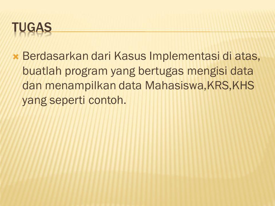  Berdasarkan dari Kasus Implementasi di atas, buatlah program yang bertugas mengisi data dan menampilkan data Mahasiswa,KRS,KHS yang seperti contoh.
