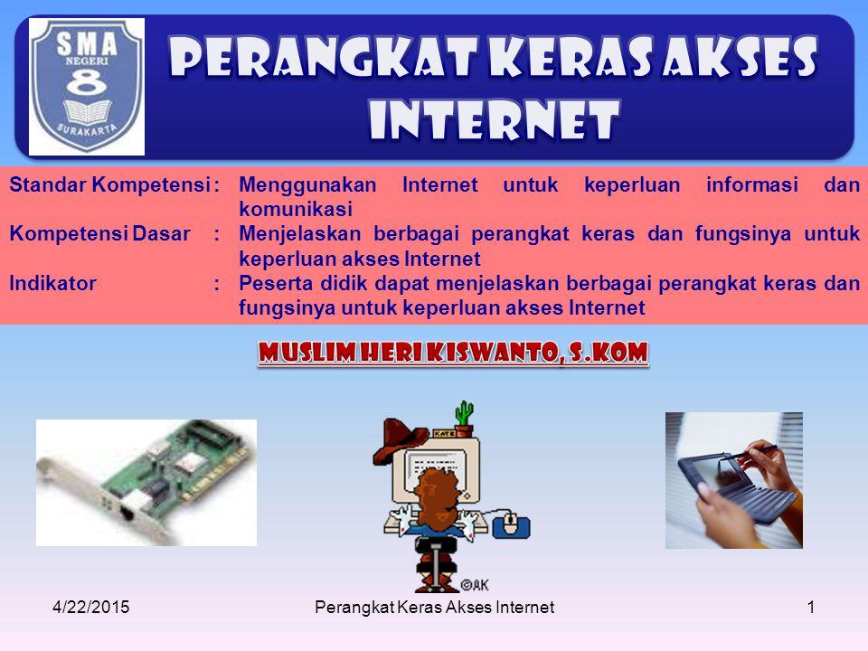 4/22/2015Perangkat Keras Akses Internet1 Standar Kompetensi: Menggunakan Internet untuk keperluan informasi dan komunikasi Kompetensi Dasar:Menjelaska