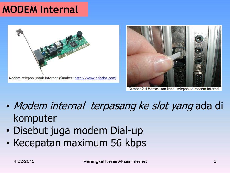 4/22/2015Perangkat Keras Akses Internet5 MODEM Internal Modem internal terpasang ke slot yang ada di komputer Disebut juga modem Dial-up Kecepatan maximum 56 kbps