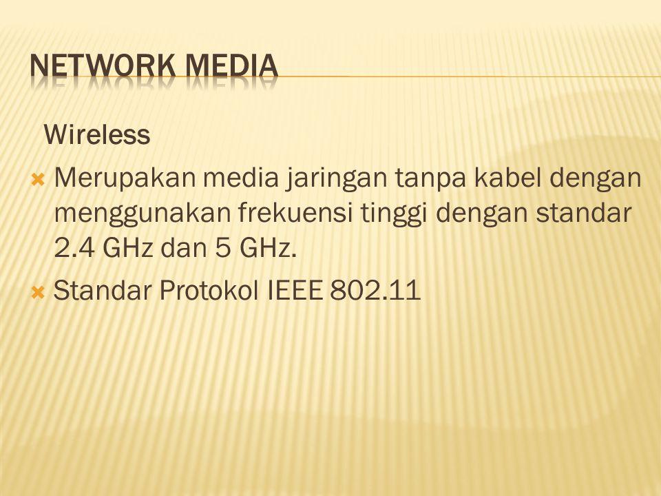 Wireless  Merupakan media jaringan tanpa kabel dengan menggunakan frekuensi tinggi dengan standar 2.4 GHz dan 5 GHz.  Standar Protokol IEEE 802.11