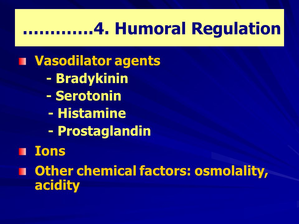 ………….4. Humoral Regulation Vasodilator agents - Bradykinin - Serotonin - Histamine - Prostaglandin Ions Other chemical factors: osmolality, acidity