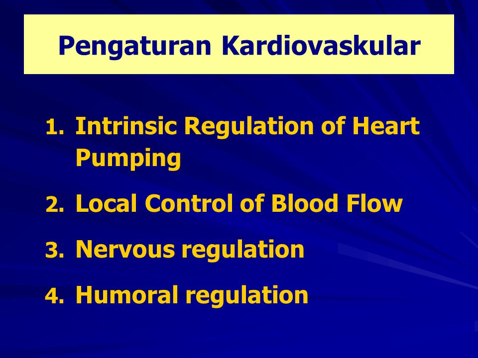 Pengaturan Kardiovaskular 1. Intrinsic Regulation of Heart Pumping 2. Local Control of Blood Flow 3. Nervous regulation 4. Humoral regulation