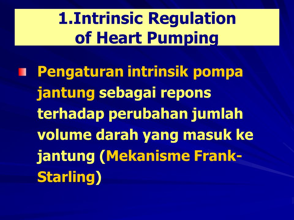 ..…..………….1.Intrinsic Regulation of Heart Pumping Mekanisme Frank – Starling semakin besar regangan yang terjadi pada otot jantung semakin besar pula kekuatan kontraksi otot jantung (sampai batas / limit fisiologis)
