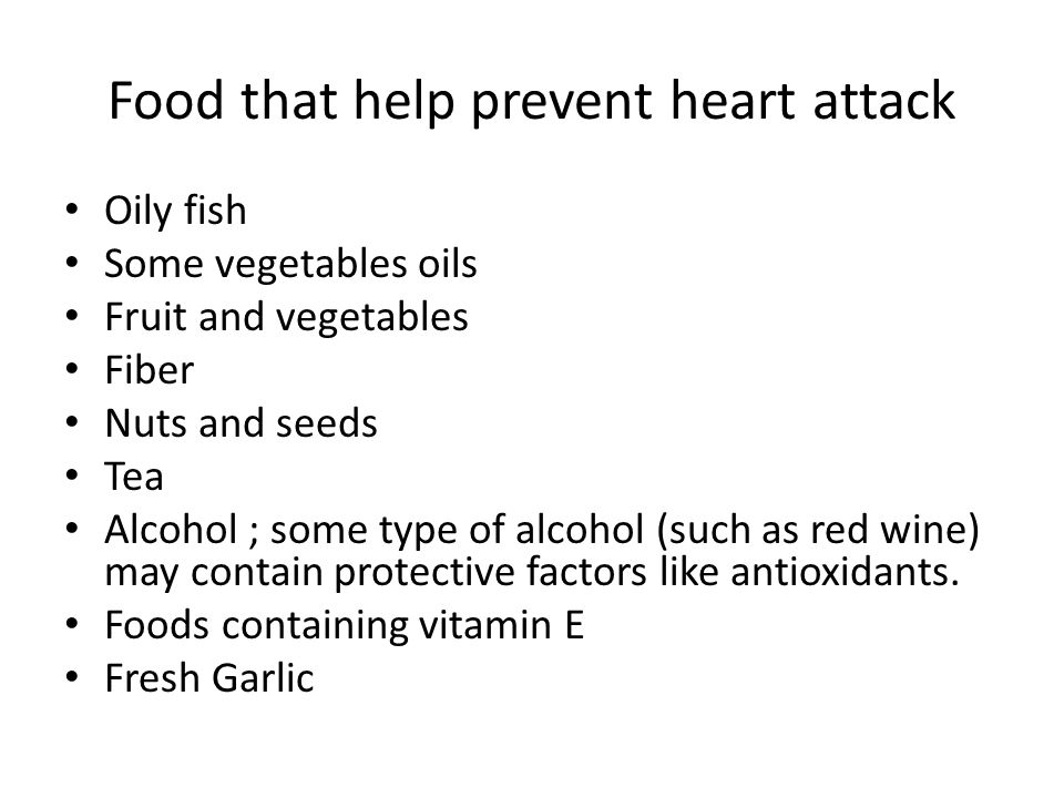 Food that help prevent heart attack Oily fish Some vegetables oils Fruit and vegetables Fiber Nuts and seeds Tea Alcohol ; some type of alcohol (such as red wine) may contain protective factors like antioxidants.