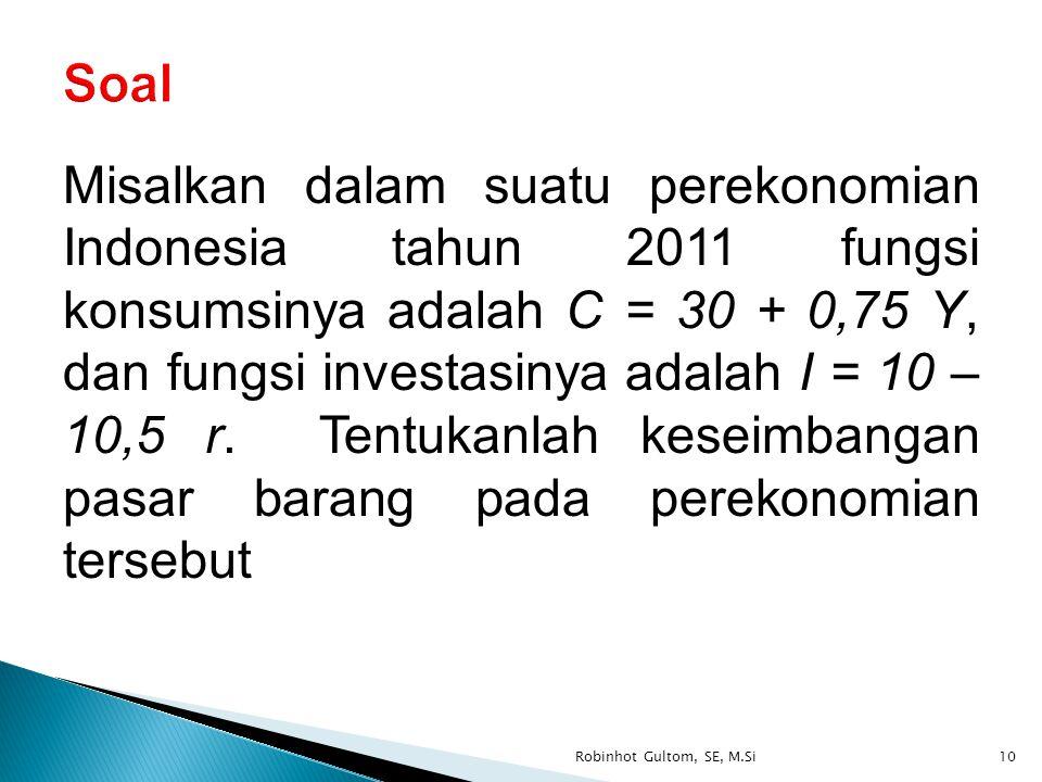 Misalkan dalam suatu perekonomian Indonesia tahun 2011 fungsi konsumsinya adalah C = 30 + 0,75 Y, dan fungsi investasinya adalah I = 10 – 10,5 r. Tent